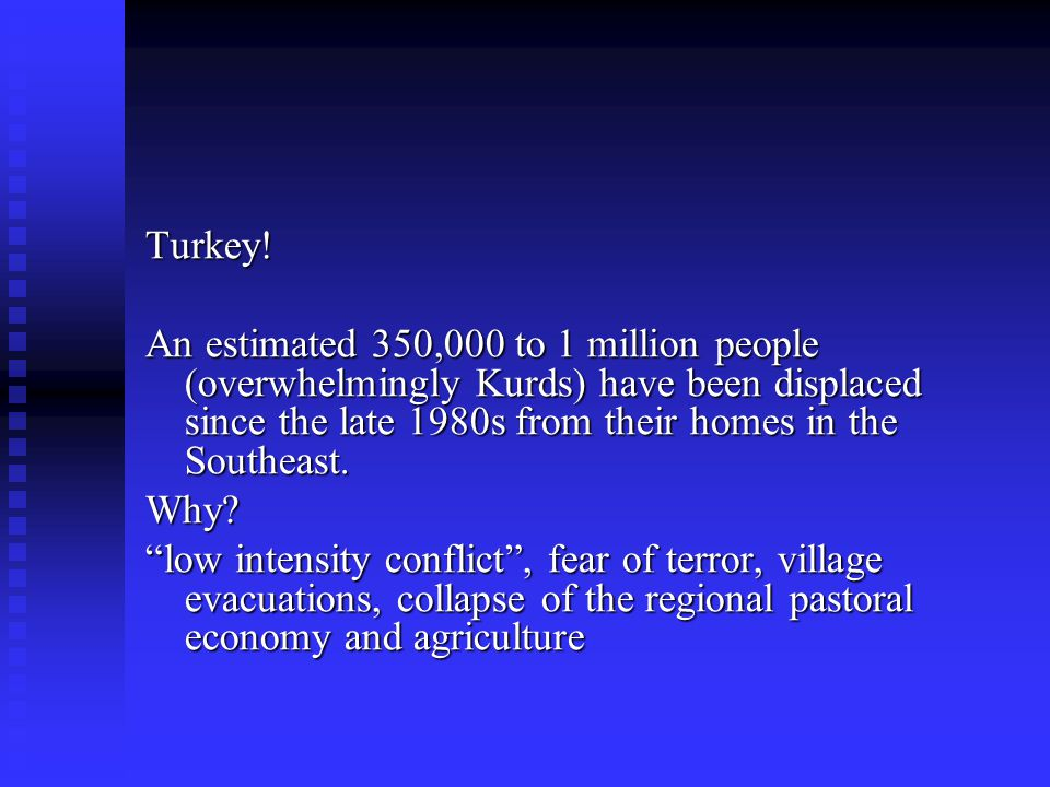 Turkey! An estimated 350,000 to 1 million people (overwhelmingly Kurds) have been displaced since the late 1980s from their homes in the Southeast.