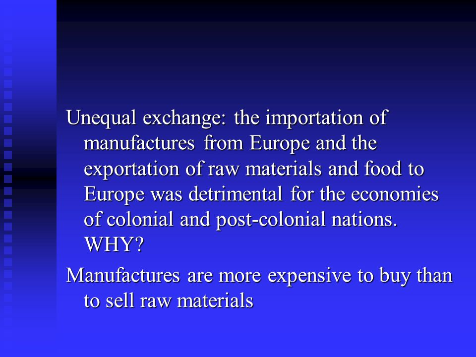 Unequal exchange: the importation of manufactures from Europe and the exportation of raw materials and food to Europe was detrimental for the economies of colonial and post-colonial nations. WHY