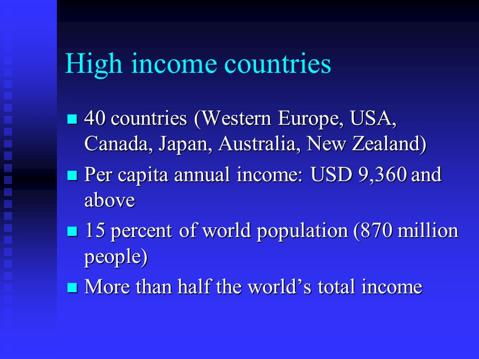 High income countries 40 countries (Western Europe, USA, Canada, Japan, Australia, New Zealand) Per capita annual income: USD 9,360 and above.
