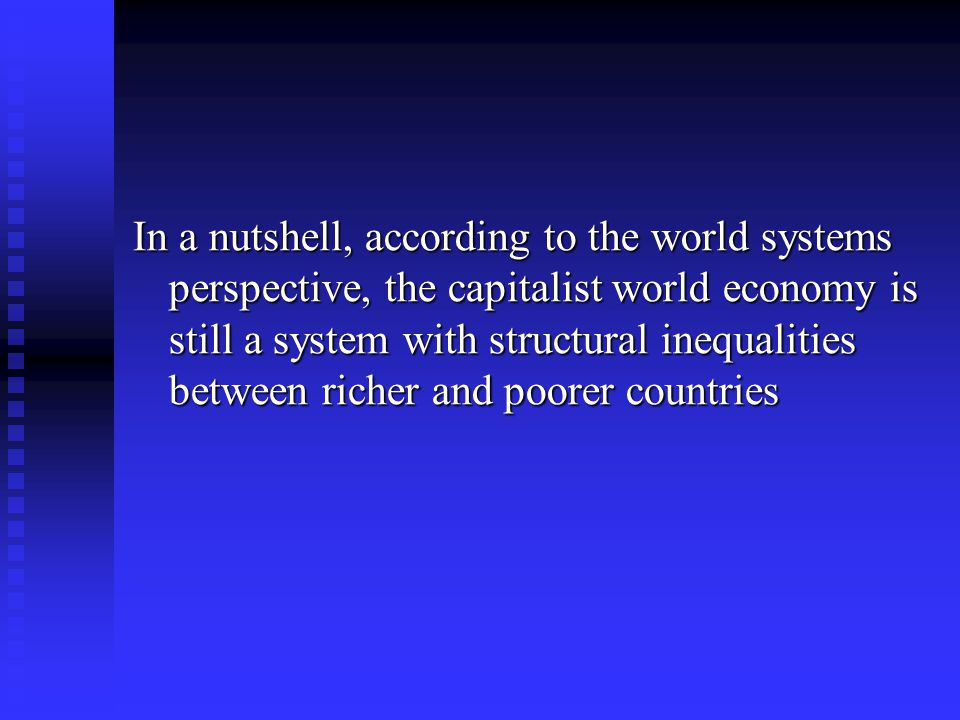 In a nutshell, according to the world systems perspective, the capitalist world economy is still a system with structural inequalities between richer and poorer countries