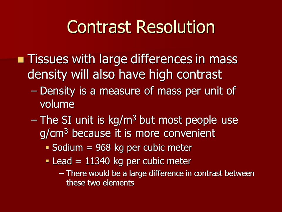 Contrast Resolution Tissues with large differences in mass density will also have high contrast. Density is a measure of mass per unit of volume.