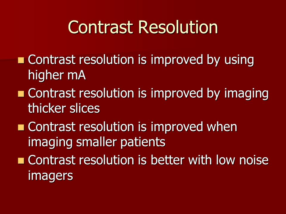 Contrast Resolution Contrast resolution is improved by using higher mA