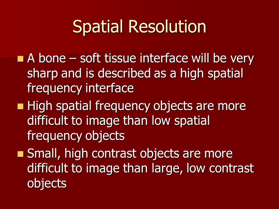 Spatial Resolution A bone – soft tissue interface will be very sharp and is described as a high spatial frequency interface.