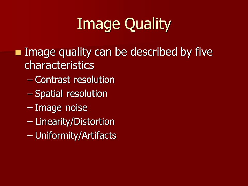 Image Quality Image quality can be described by five characteristics