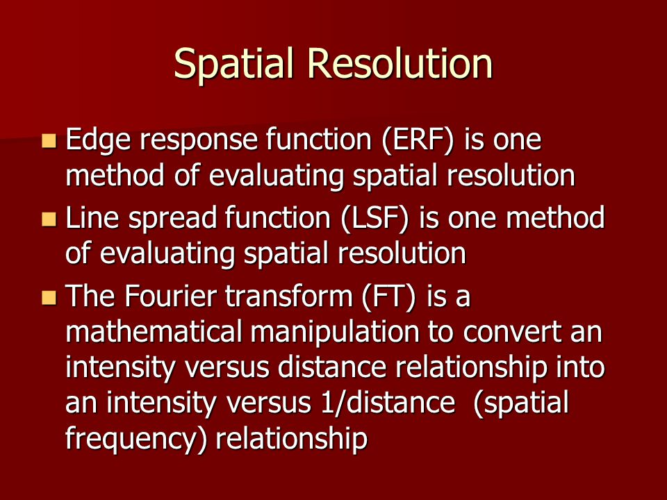 Spatial Resolution Edge response function (ERF) is one method of evaluating spatial resolution.