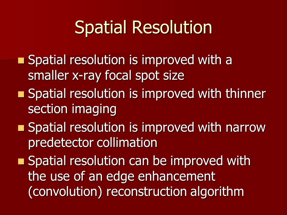 Spatial Resolution Spatial resolution is improved with a smaller x-ray focal spot size. Spatial resolution is improved with thinner section imaging.