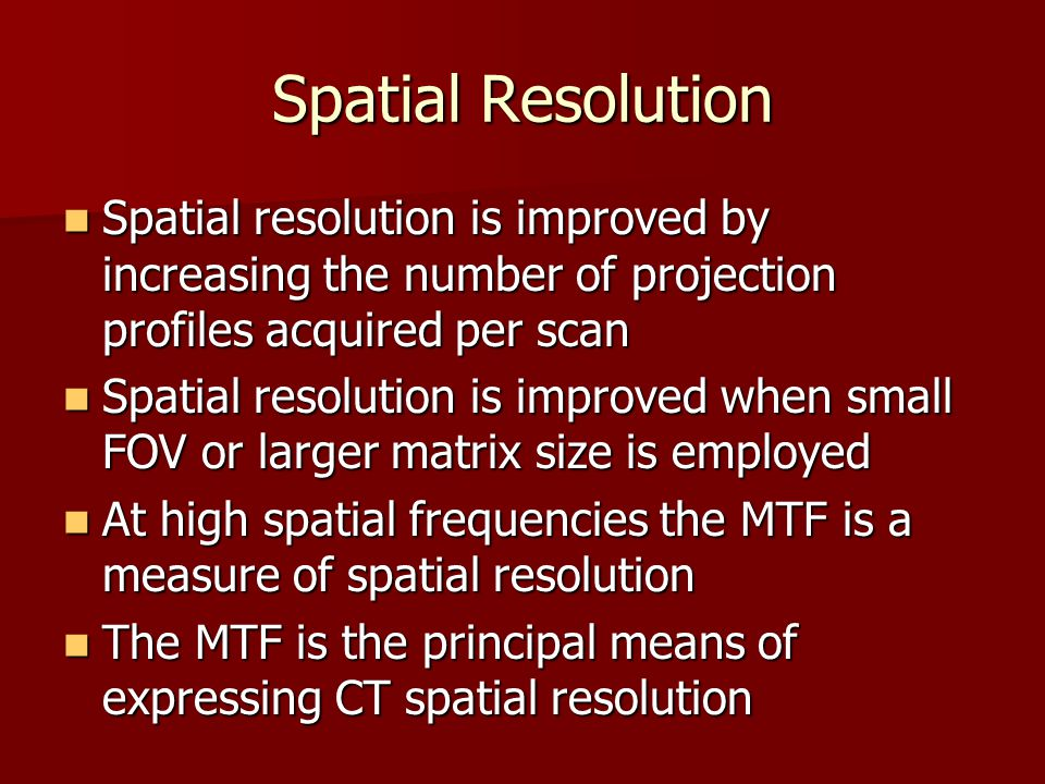 Spatial Resolution Spatial resolution is improved by increasing the number of projection profiles acquired per scan.
