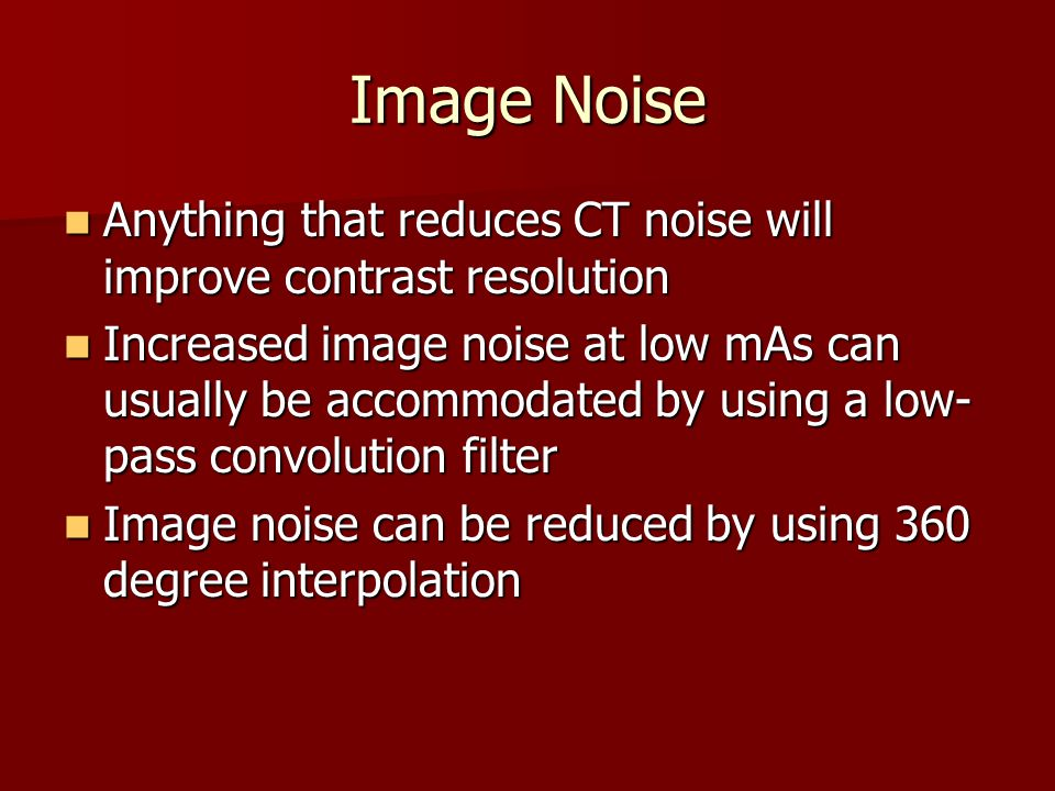 Image Noise Anything that reduces CT noise will improve contrast resolution.