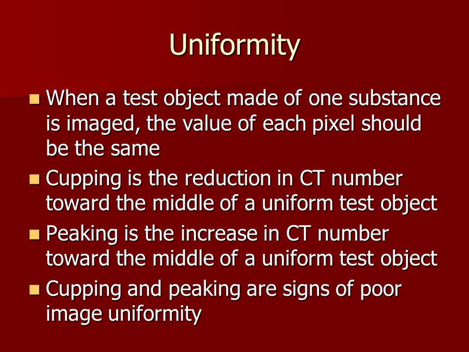 Uniformity When a test object made of one substance is imaged, the value of each pixel should be the same.
