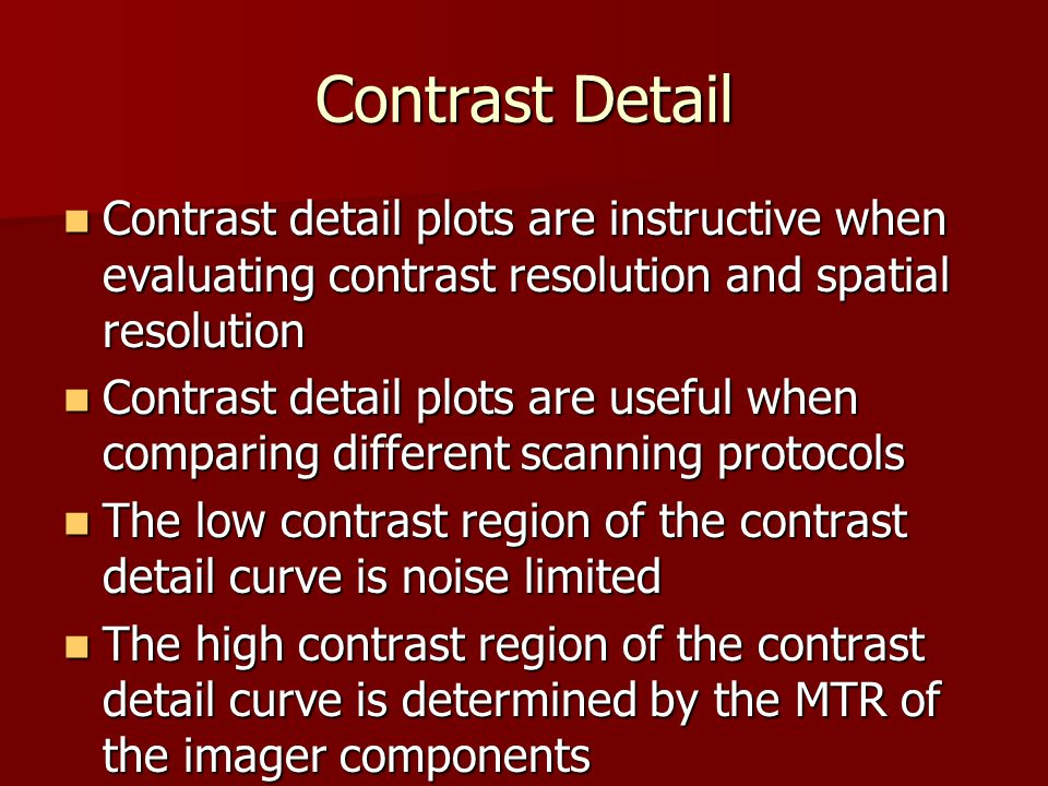 Contrast Detail Contrast detail plots are instructive when evaluating contrast resolution and spatial resolution.