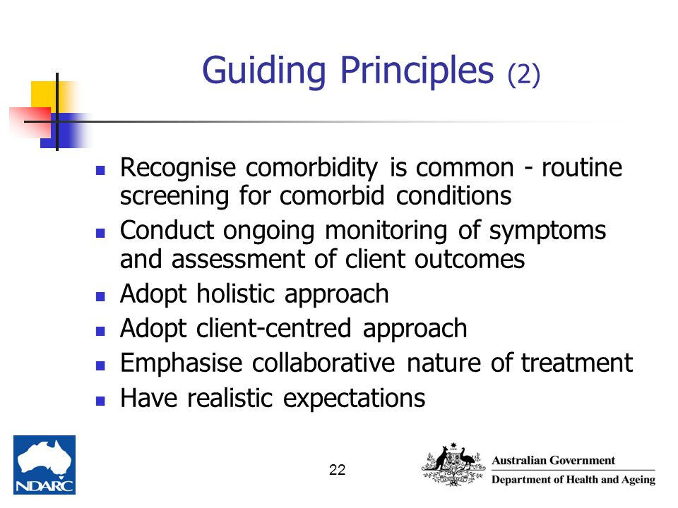 Guiding Principles (2) Recognise comorbidity is common - routine screening for comorbid conditions.