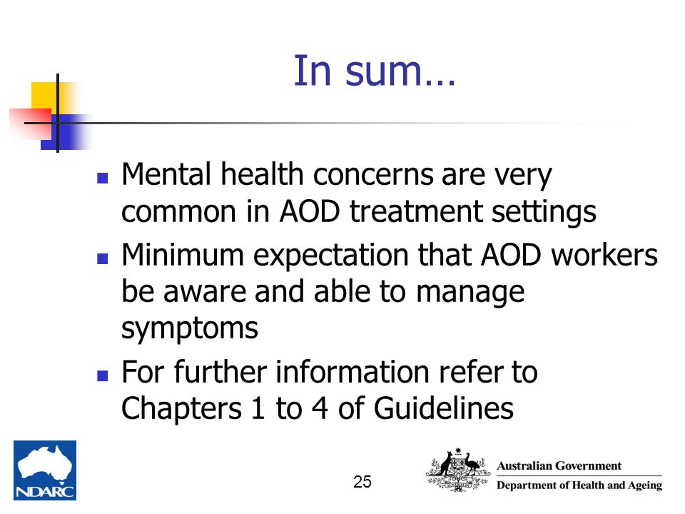 In sum… Mental health concerns are very common in AOD treatment settings. Minimum expectation that AOD workers be aware and able to manage symptoms.