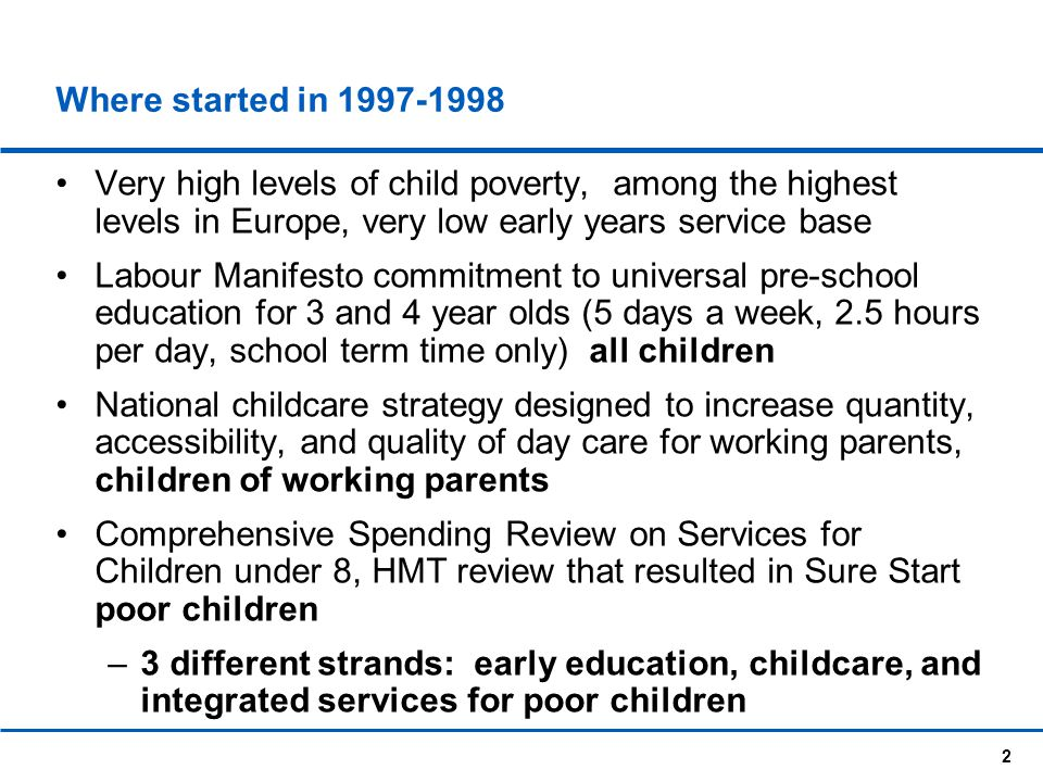 Where started in 1997-1998 Very high levels of child poverty, among the highest levels in Europe, very low early years service base.