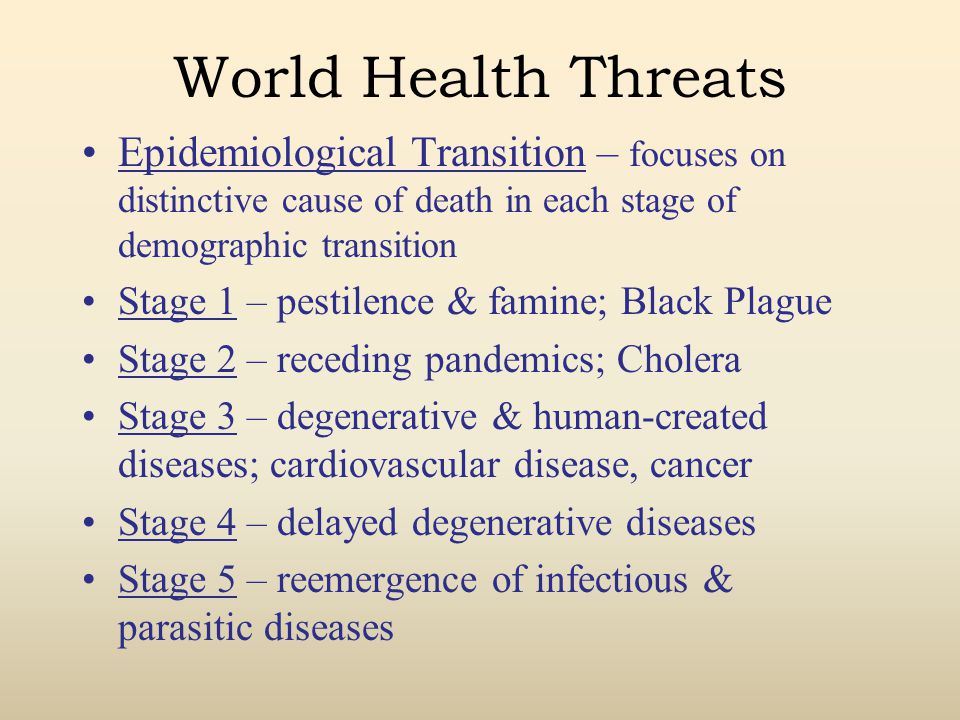 World Health Threats Epidemiological Transition – focuses on distinctive cause of death in each stage of demographic transition.