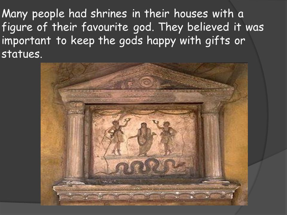 Many people had shrines in their houses with a figure of their favourite god. They believed it was important to keep the gods happy with gifts or statues.