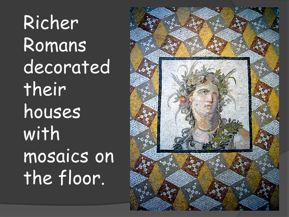 Richer Romans decorated their houses with mosaics on the floor.