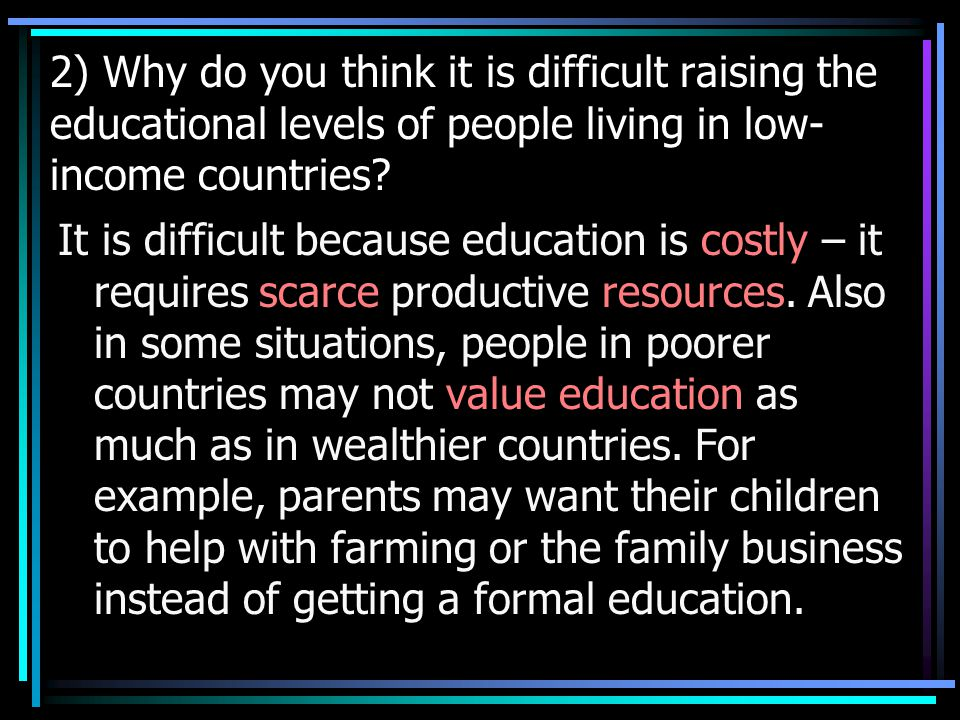 2) Why do you think it is difficult raising the educational levels of people living in low-income countries
