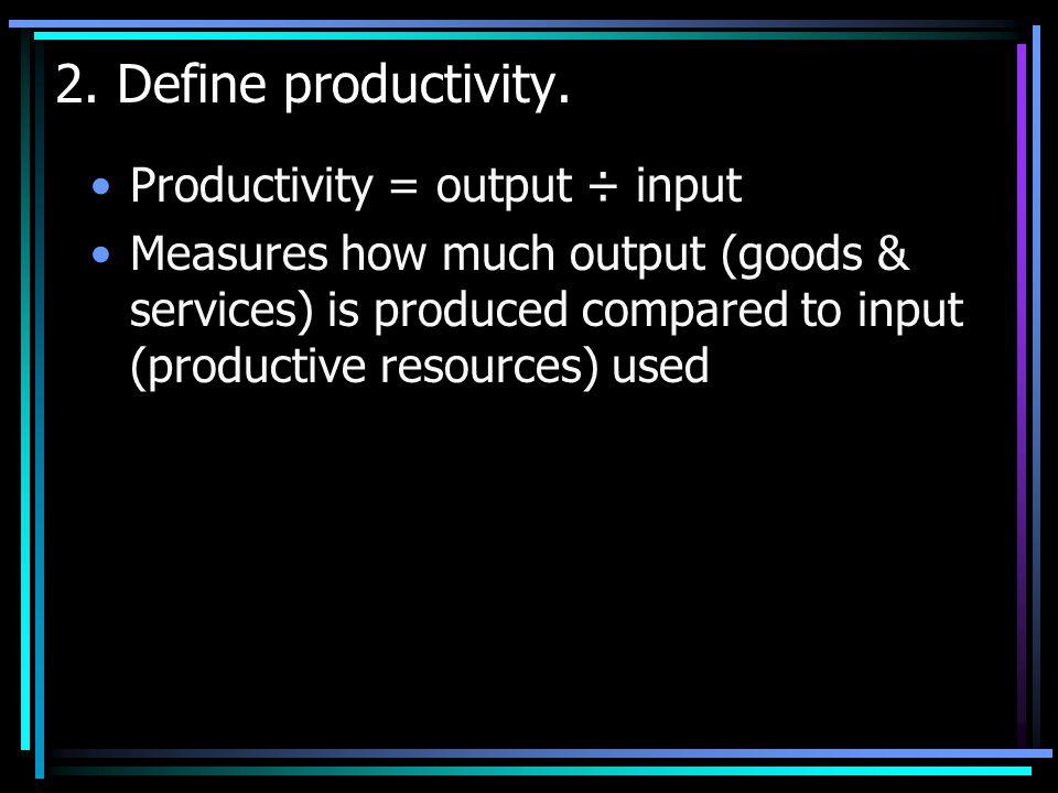 2. Define productivity. Productivity = output ÷ input