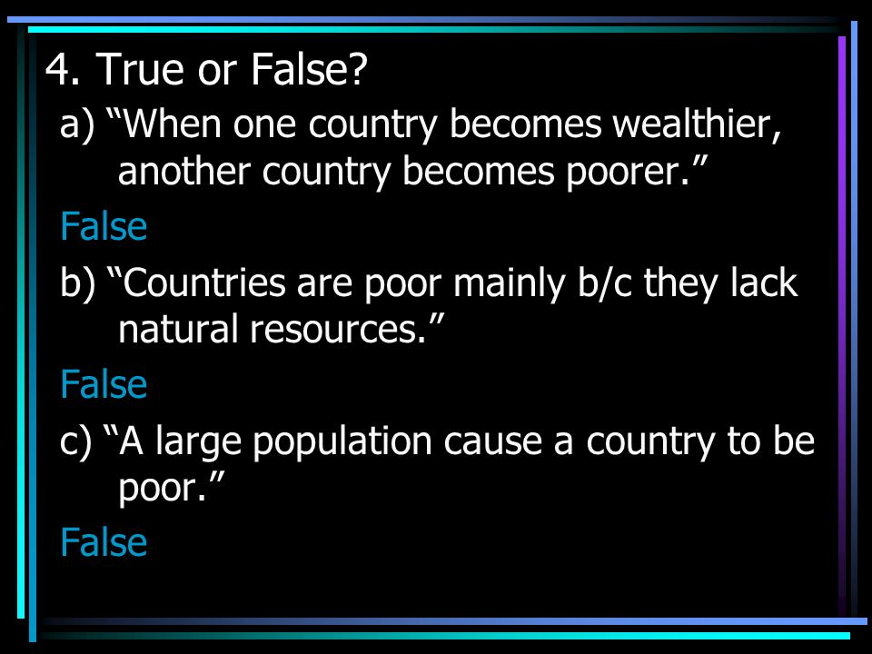 4. True or False a) When one country becomes wealthier, another country becomes poorer. False.