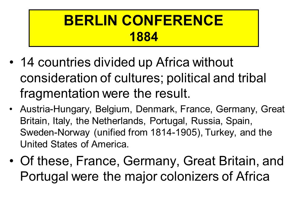BERLIN CONFERENCE 1884 14 countries divided up Africa without consideration of cultures; political and tribal fragmentation were the result.
