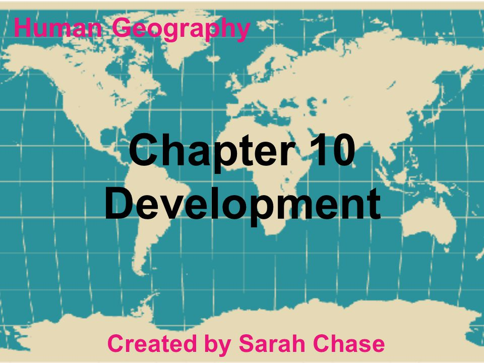 Human Geography Chapter 10 Development Created by Sarah Chase