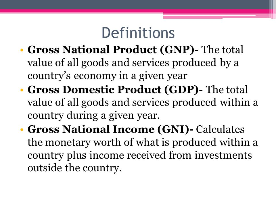 Definitions Gross National Product (GNP)- The total value of all goods and services produced by a country's economy in a given year.