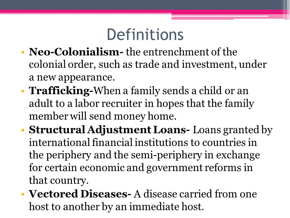 Definitions Neo-Colonialism- the entrenchment of the colonial order, such as trade and investment, under a new appearance.