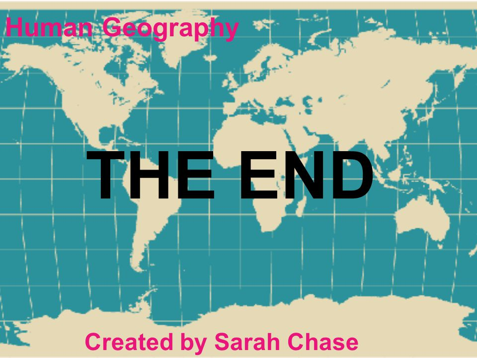 Human Geography THE END Created by Sarah Chase