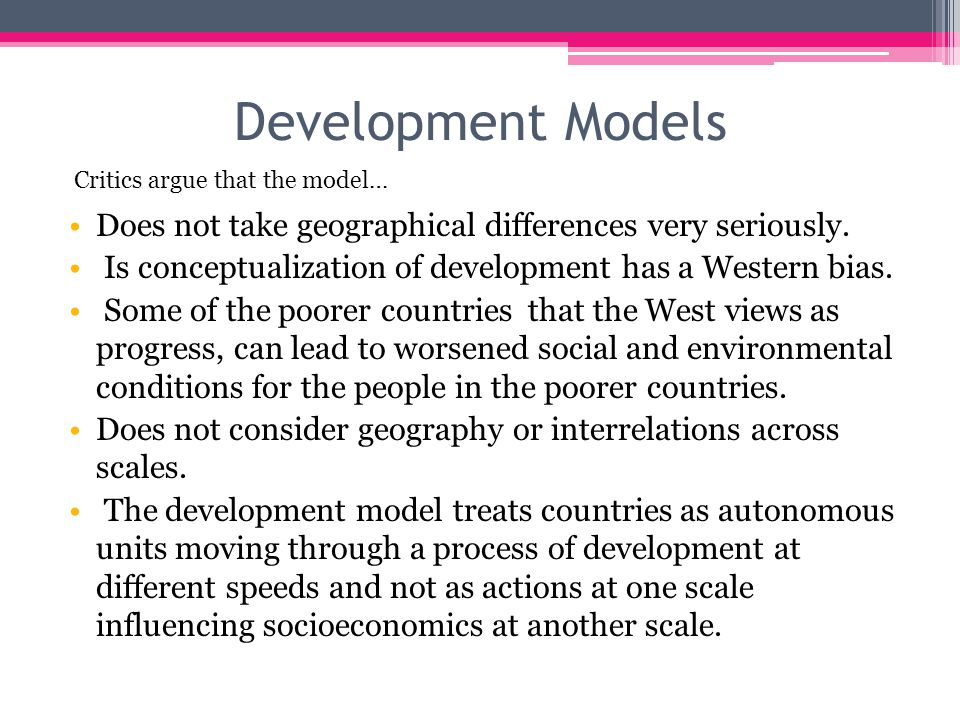 Development Models Critics argue that the model… Does not take geographical differences very seriously.