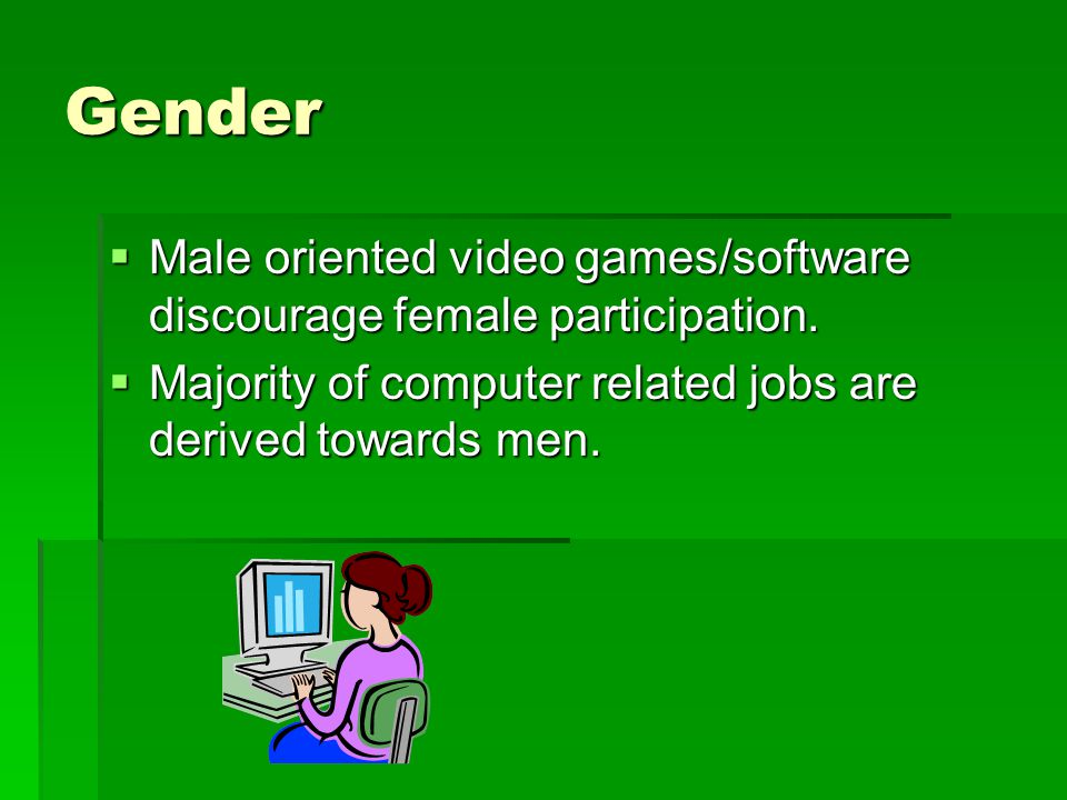 Gender Male oriented video games/software discourage female participation.
