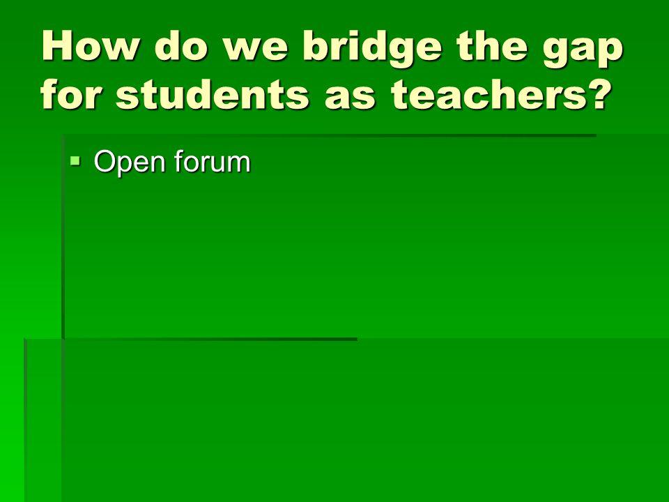 How do we bridge the gap for students as teachers
