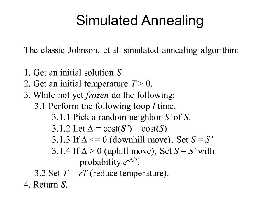 Simulated Annealing The classic Johnson, et al. simulated annealing algorithm: 1. Get an initial solution S.