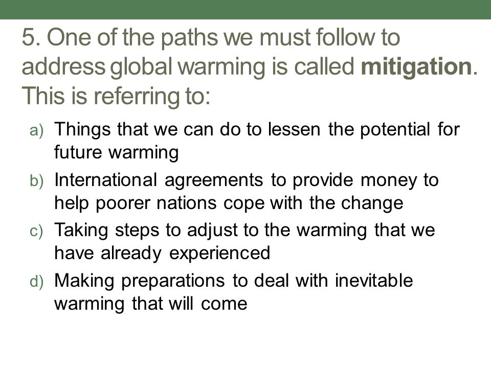 5. One of the paths we must follow to address global warming is called mitigation. This is referring to: