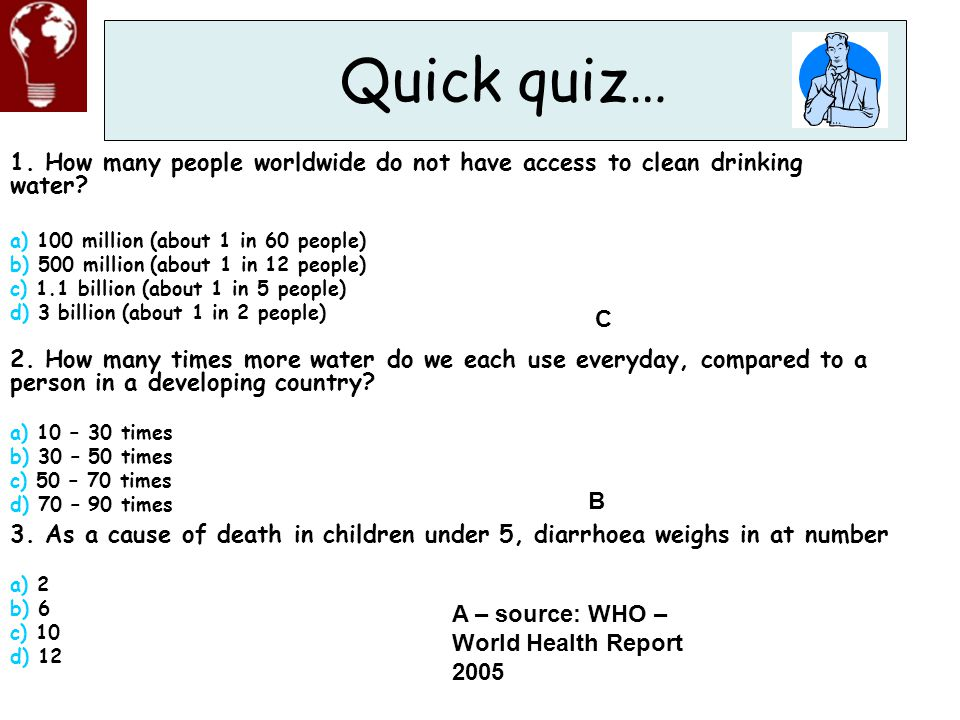 Quick quiz… 1. How many people worldwide do not have access to clean drinking water a) 100 million (about 1 in 60 people)