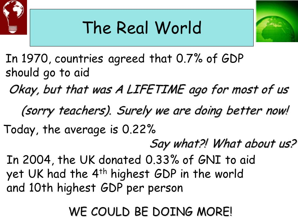 The Real World In 1970, countries agreed that 0.7% of GDP should go to aid. Okay, but that was A LIFETIME ago for most of us.