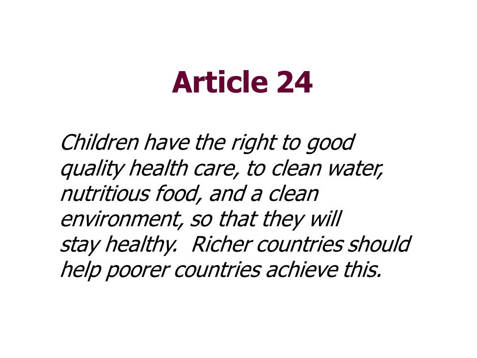 Article 24 Children have the right to good quality health care, to clean water, nutritious food, and a clean environment, so that they will.