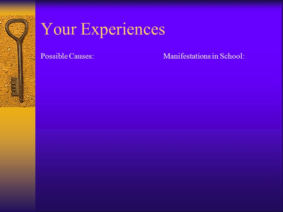Your Experiences Possible Causes: Manifestations in School: