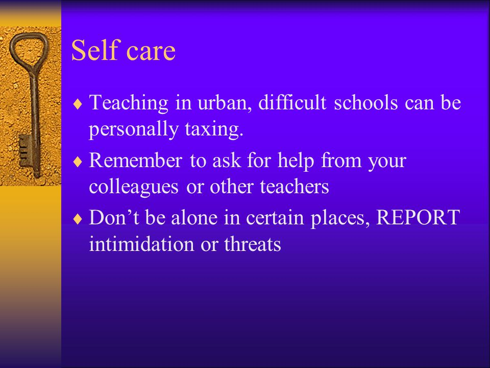 Self care Teaching in urban, difficult schools can be personally taxing. Remember to ask for help from your colleagues or other teachers.