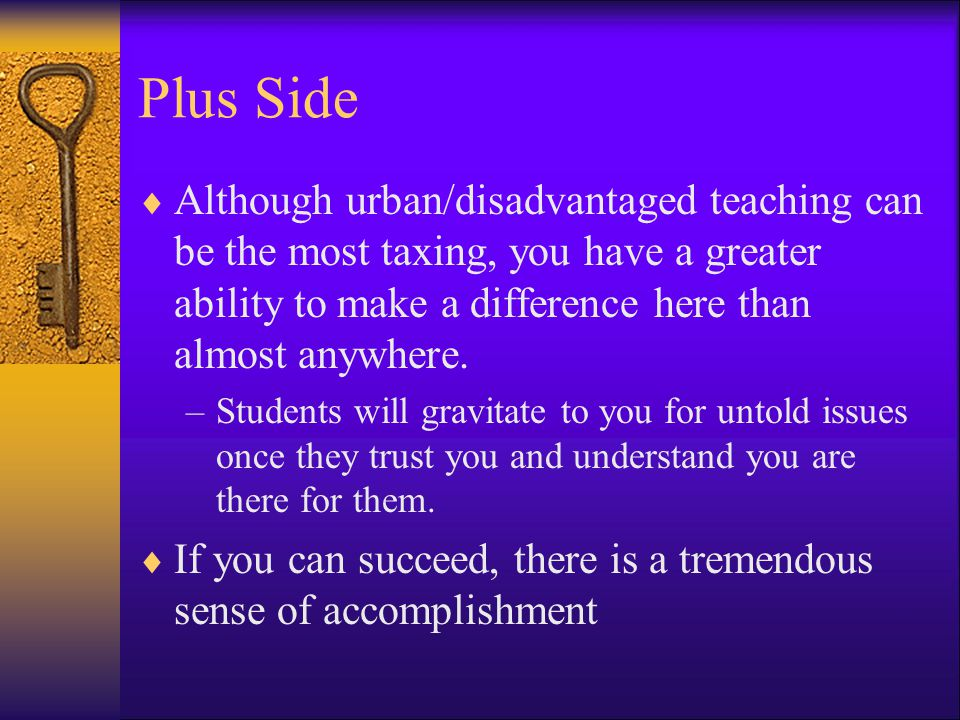 Plus Side Although urban/disadvantaged teaching can be the most taxing, you have a greater ability to make a difference here than almost anywhere.