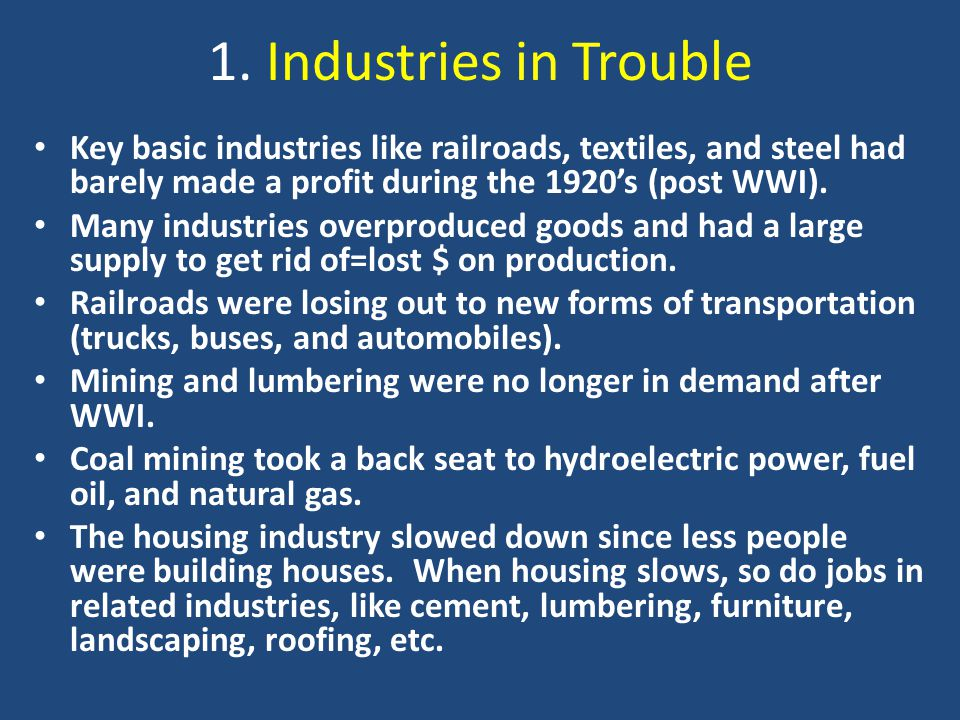1. Industries in Trouble Key basic industries like railroads, textiles, and steel had barely made a profit during the 1920's (post WWI).