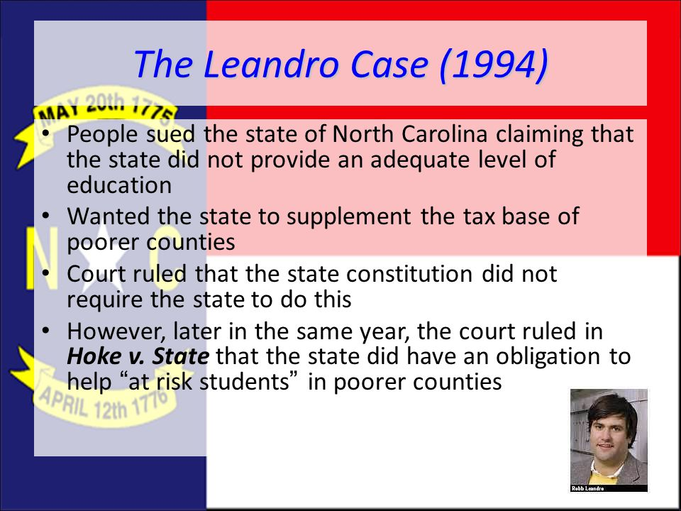 The Leandro Case (1994) People sued the state of North Carolina claiming that the state did not provide an adequate level of education.