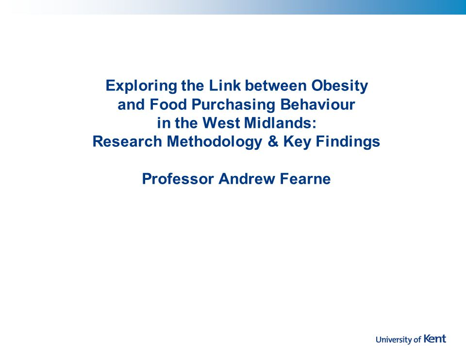Exploring the Link between Obesity and Food Purchasing Behaviour in the West Midlands: Research Methodology & Key Findings Professor Andrew Fearne