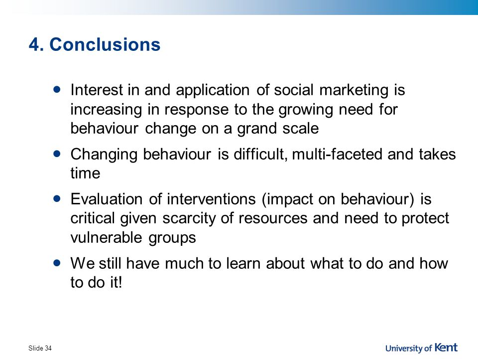 4. Conclusions Interest in and application of social marketing is increasing in response to the growing need for behaviour change on a grand scale.