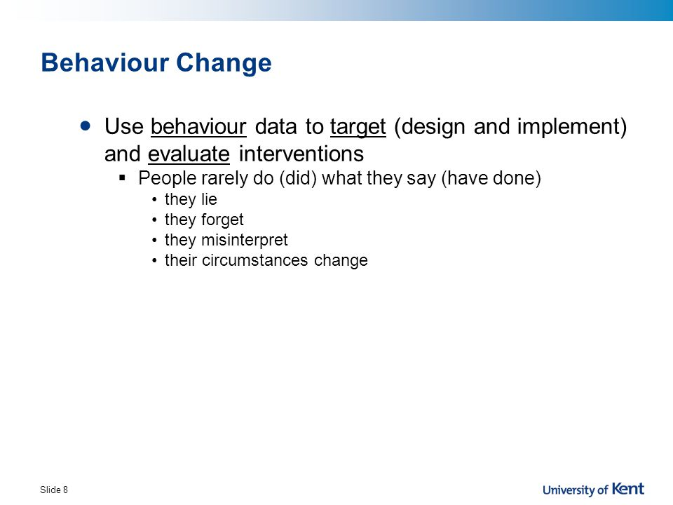 Behaviour Change Use behaviour data to target (design and implement) and evaluate interventions. People rarely do (did) what they say (have done)