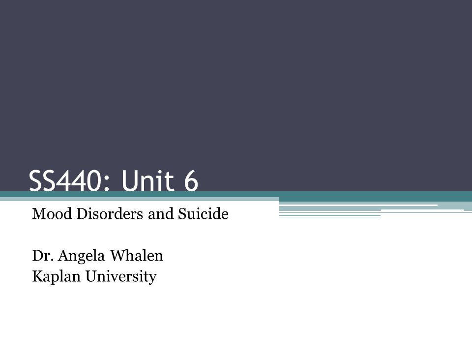 Mood Disorders and Suicide Dr. Angela Whalen Kaplan University