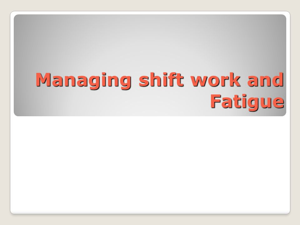 Managing shift work and Fatigue