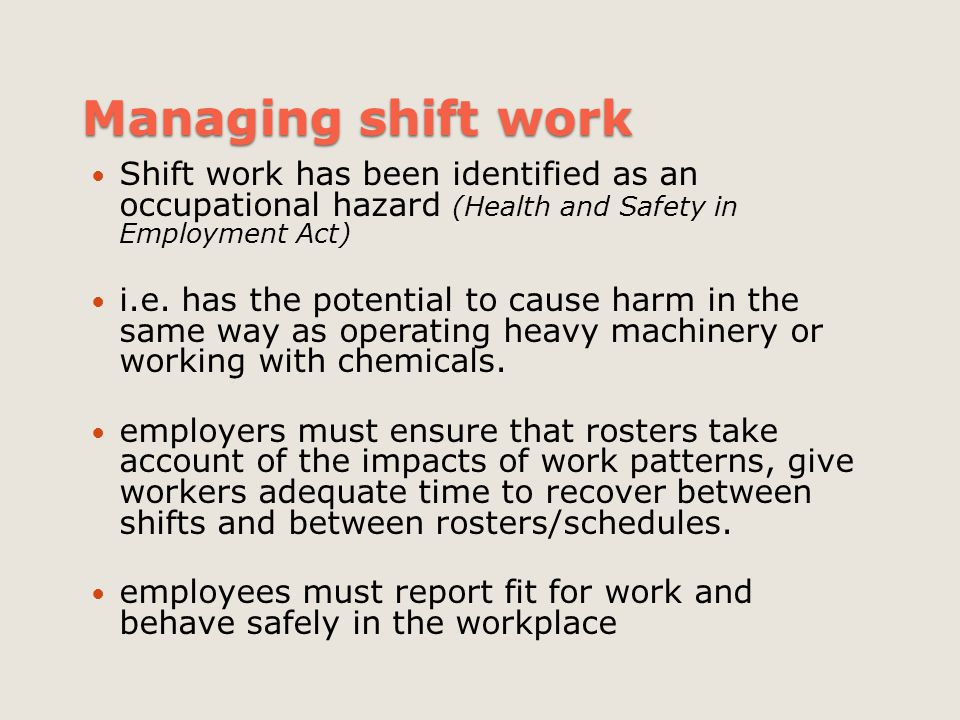 Managing shift work Shift work has been identified as an occupational hazard (Health and Safety in Employment Act)