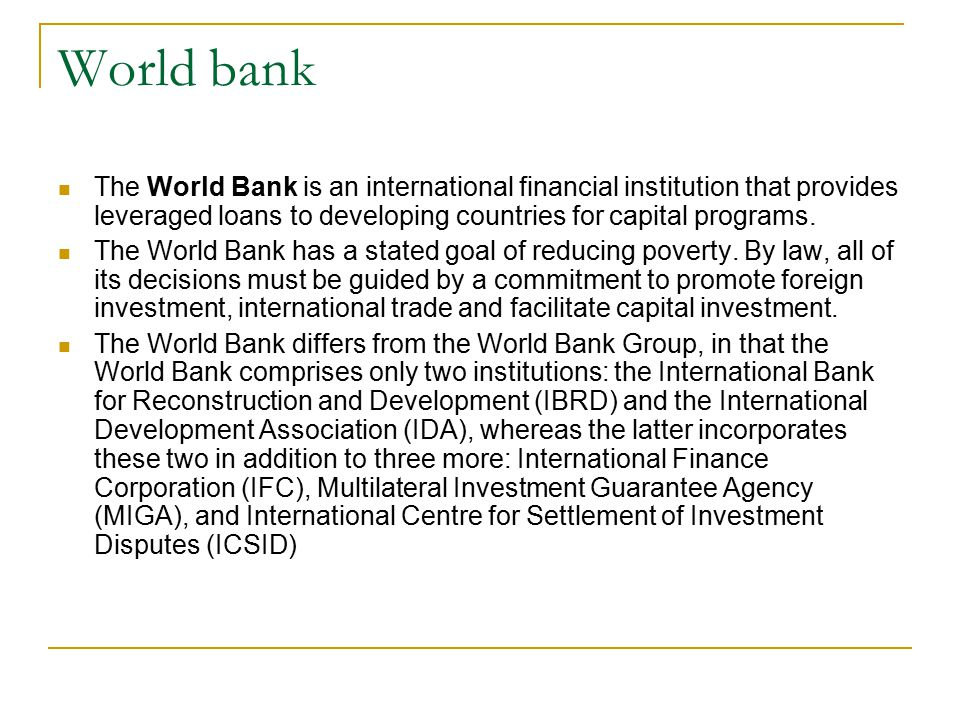 World bank The World Bank is an international financial institution that provides leveraged loans to developing countries for capital programs.