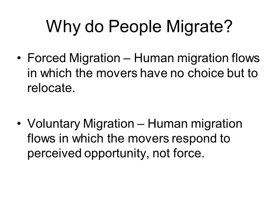 Why do People Migrate Forced Migration – Human migration flows in which the movers have no choice but to relocate.