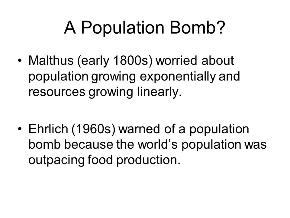 A Population Bomb Malthus (early 1800s) worried about population growing exponentially and resources growing linearly.